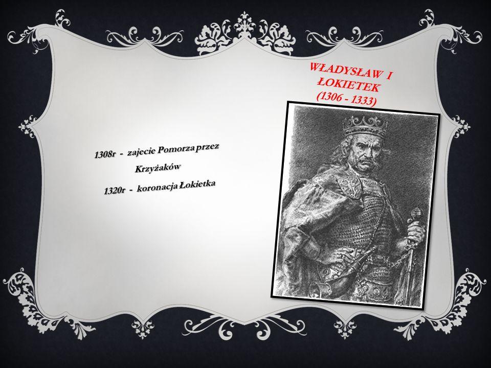 WŁADYSŁAW I ŁOKIETEK (1306 - 1333) 1308r - zajecie Pomorza przez Krzyżaków 1320r - koronacja Łokietka