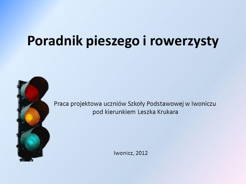 Poradnik pieszego i rowerzysty Praca projektowa uczniów Szkoły Podstawowej w Iwoniczu pod kierunkiem Leszka Krukara Iwonicz, 2012