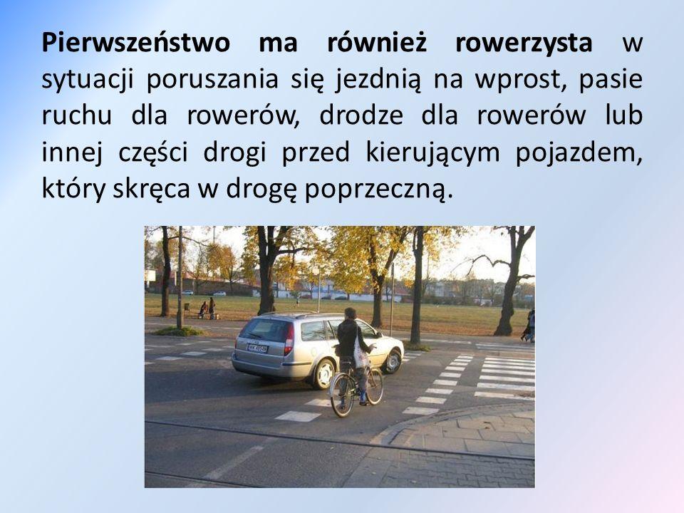 Pierwszeństwo ma również rowerzysta w sytuacji poruszania się jezdnią na wprost, pasie ruchu dla rowerów, drodze dla rowerów lub innej części drogi pr