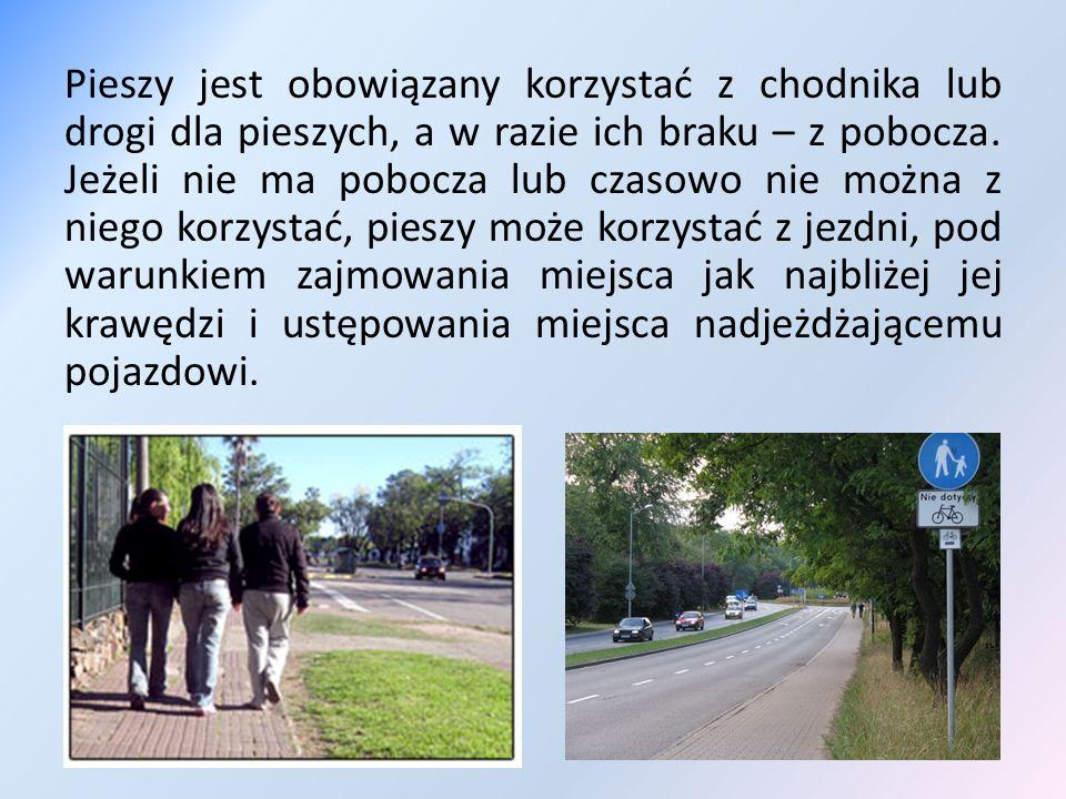 Pieszy jest obowiązany korzystać z chodnika lub drogi dla pieszych, a w razie ich braku – z pobocza. Jeżeli nie ma pobocza lub czasowo nie można z nie