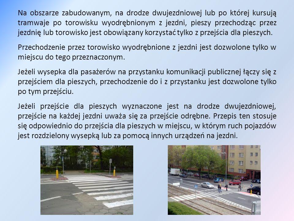 Zabrania się: wchodzenia na jezdnię: – bezpośrednio przed jadący pojazd, w tym również na przejściu dla pieszych, – spoza pojazdu lub innej przeszkody ograniczającej widoczność drogi; przechodzenia przez jezdnię w miejscu o ograniczonej widoczności drogi; zwalniania kroku lub zatrzymywania się bez uzasadnionej potrzeby podczas przechodzenia przez jezdnię lub torowisko; przebiegania przez jezdnię; chodzenia po torowisku; wchodzenia na torowisko, gdy zapory lub półzapory są opuszczone lub opuszczanie ich rozpoczęto; przechodzenia przez jezdnię w miejscu, w którym urządzenie zabezpieczające lub przeszkoda oddzielają drogę dla pieszych albo chodnik od jezdni, bez względu na to, po której stronie jezdni one się znajdują.