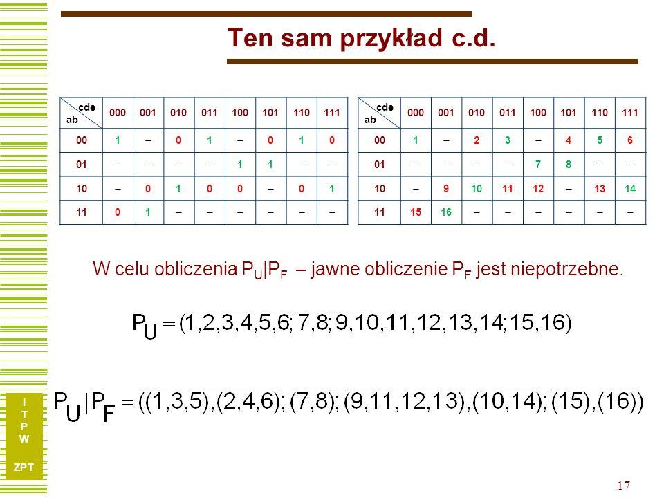 I T P W ZPT 16 Ten sam przykład metodą r. p. U = {a, b} V = {c, d, e} cde ab 000001010011100101110111 001 01 010 01 11 10 0100 01 1101 cde ab 00000101