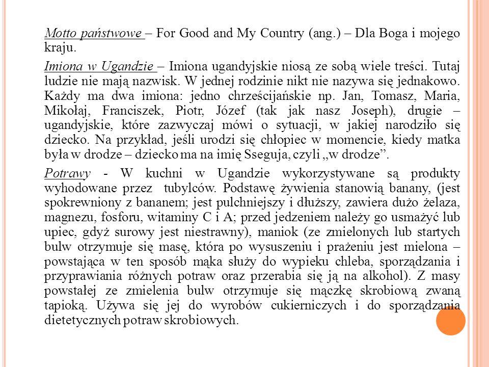 Motto państwowe – For Good and My Country (ang.) – Dla Boga i mojego kraju. Imiona w Ugandzie – Imiona ugandyjskie niosą ze sobą wiele treści. Tutaj l