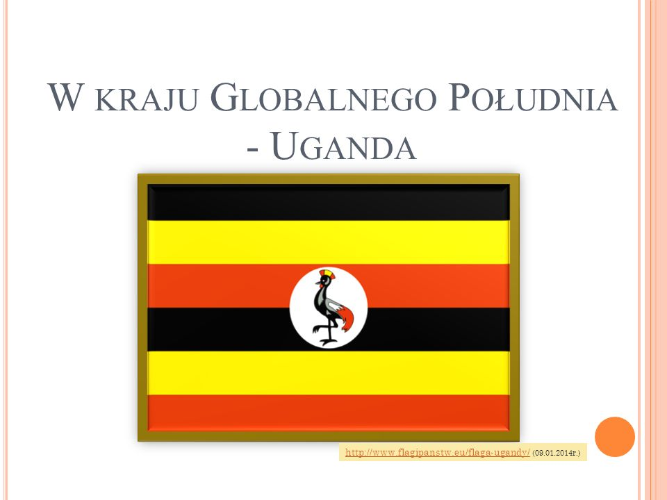 W KRAJU G LOBALNEGO P OŁUDNIA - U GANDA http://www.flagipanstw.eu/flaga-ugandy/http://www.flagipanstw.eu/flaga-ugandy/ (09.01.2014r.)