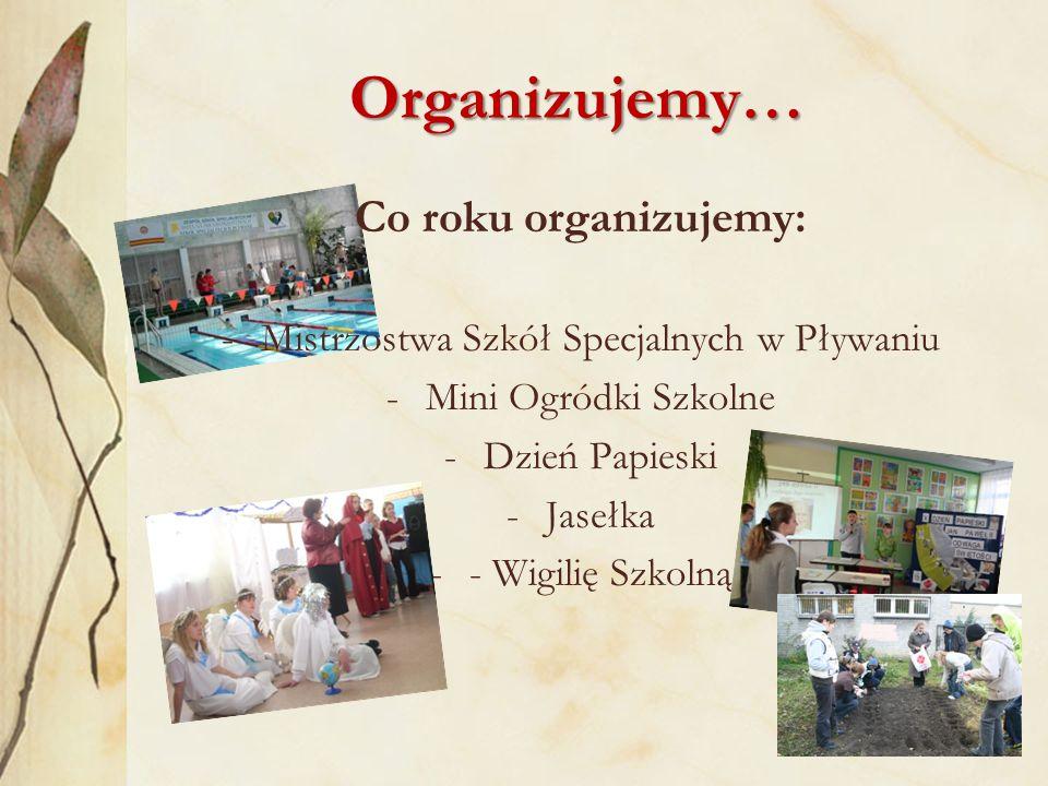 Organizujemy… Co roku organizujemy: -Mistrzostwa Szkół Specjalnych w Pływaniu -Mini Ogródki Szkolne -Dzień Papieski -Jasełka -- Wigilię Szkolną
