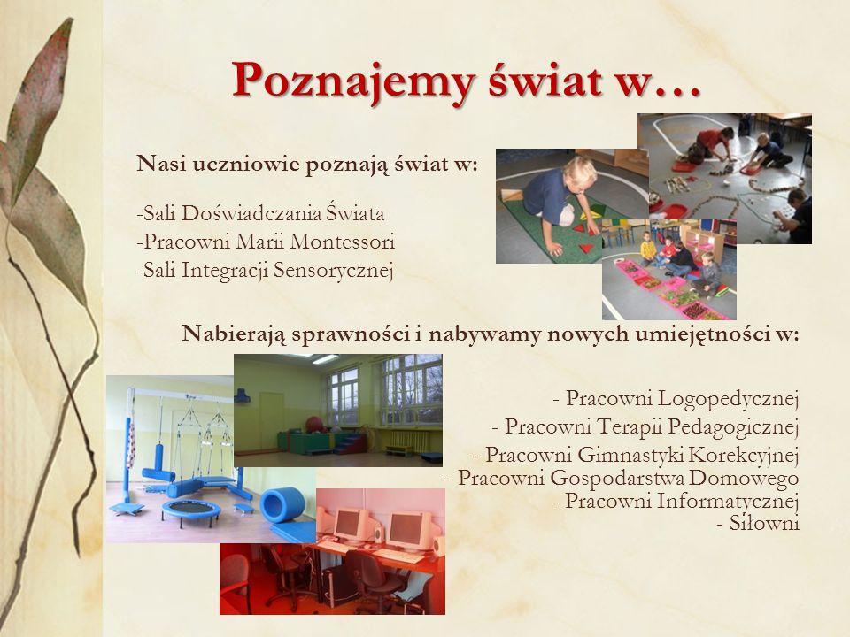 Poznajemy świat w… Nasi uczniowie poznają świat w: -Sali Doświadczania Świata -Pracowni Marii Montessori -Sali Integracji Sensorycznej Nabierają sprawności i nabywamy nowych umiejętności w: - Pracowni Logopedycznej - Pracowni Terapii Pedagogicznej - Pracowni Gimnastyki Korekcyjnej - Pracowni Gospodarstwa Domowego - Pracowni Informatycznej - Siłowni