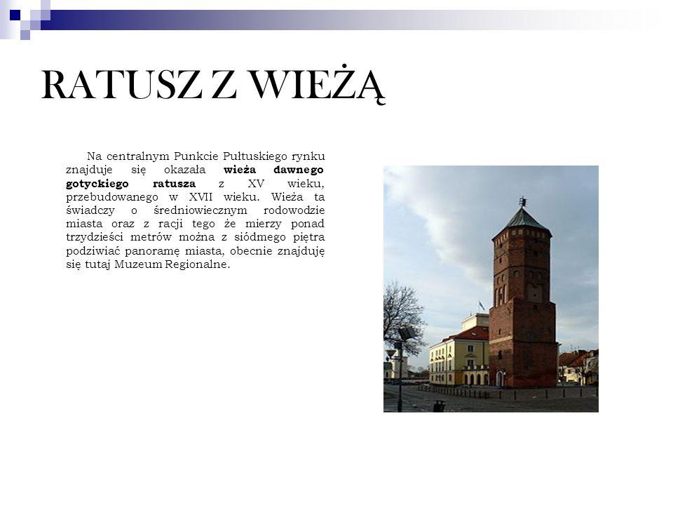 RATUSZ Z WIE ŻĄ Na centralnym Punkcie Pułtuskiego rynku znajduje się okazała wieża dawnego gotyckiego ratusza z XV wieku, przebudowanego w XVII wieku.