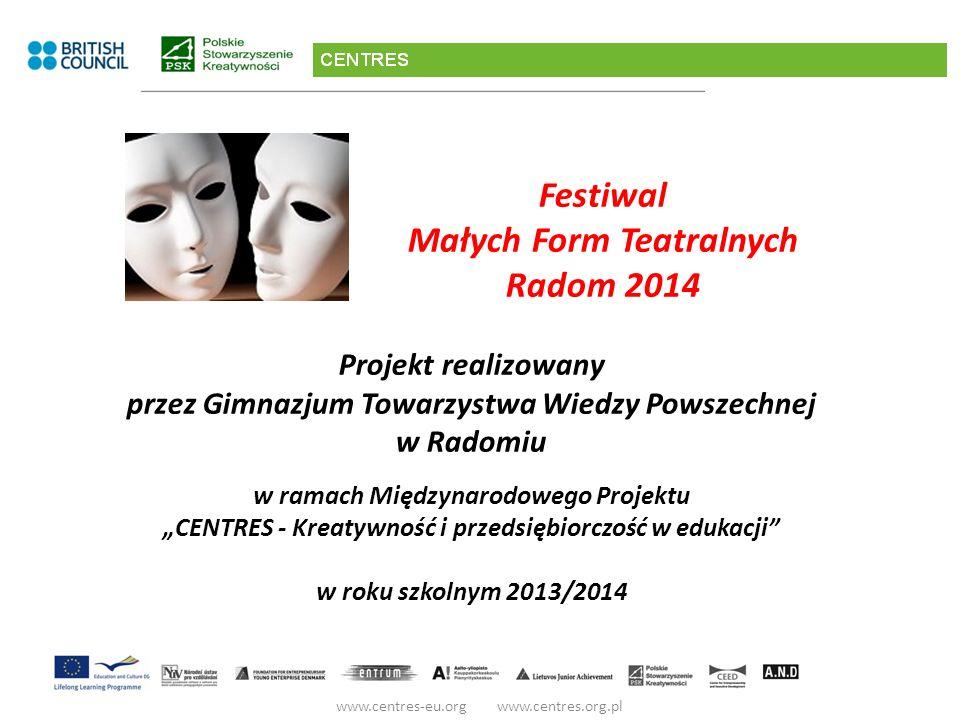 Festiwal Małych Form Teatralnych Radom 2014 Projekt realizowany przez Gimnazjum Towarzystwa Wiedzy Powszechnej w Radomiu w ramach Międzynarodowego Projektu CENTRES - Kreatywność i przedsiębiorczość w edukacji w roku szkolnym 2013/2014 www.centres-eu.org www.centres.org.pl