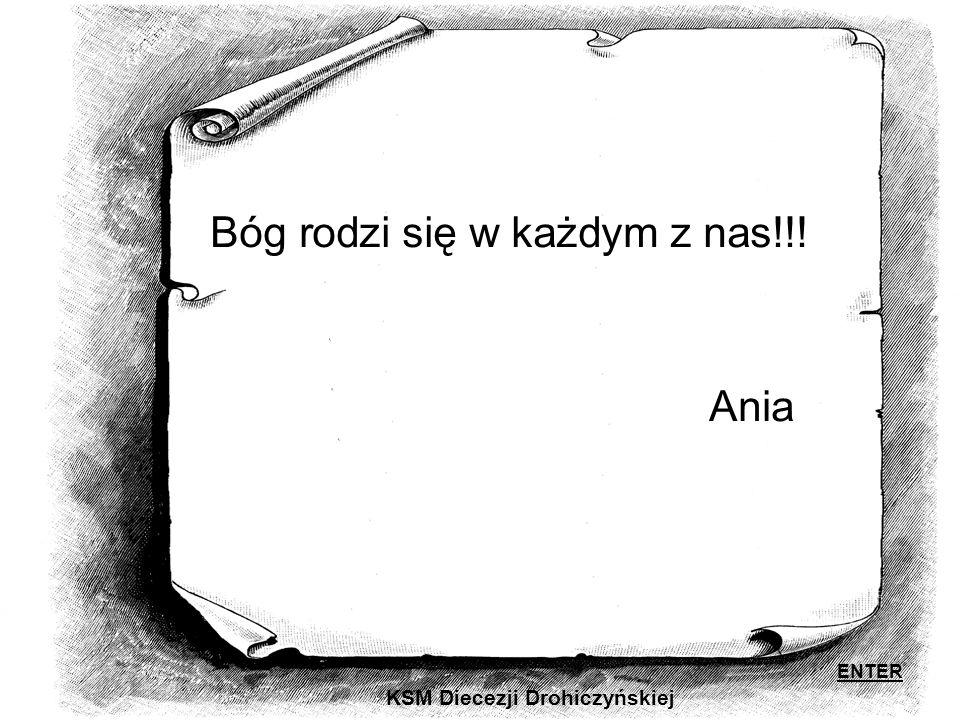 KSM Diecezji Drohiczyńskiej Bóg rodzi się w każdym z nas!!! Ania ENTER