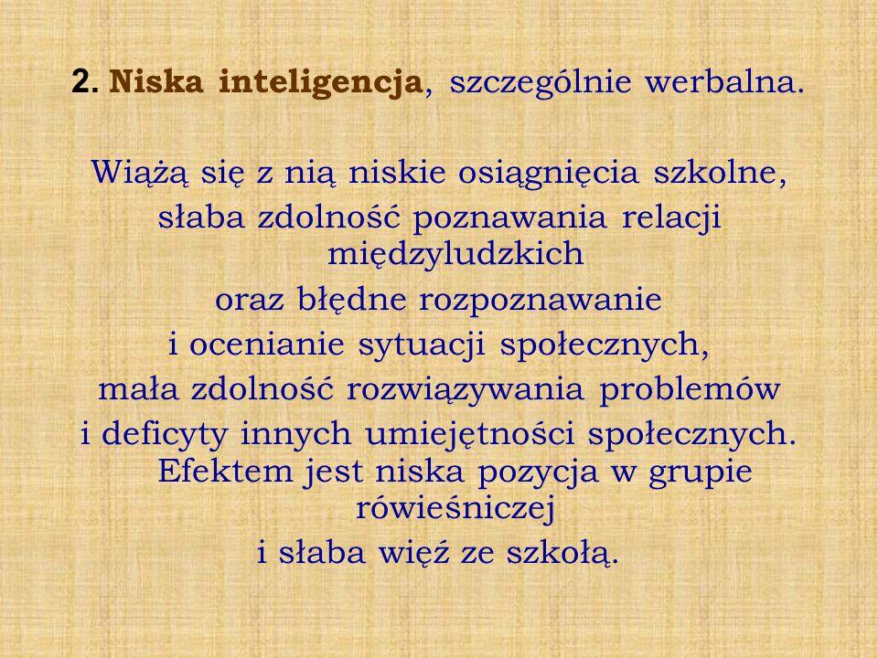 2. Niska inteligencja, szczególnie werbalna. Wiążą się z nią niskie osiągnięcia szkolne, słaba zdolność poznawania relacji międzyludzkich oraz błędne