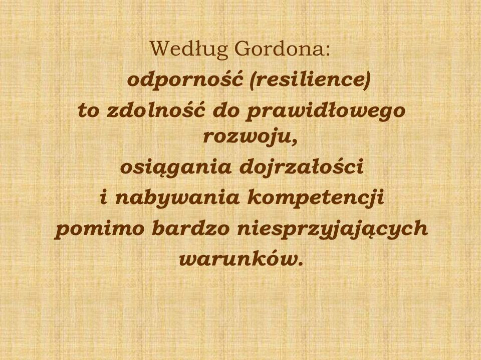 Według Gordona: odporność (resilience) to zdolność do prawidłowego rozwoju, osiągania dojrzałości i nabywania kompetencji pomimo bardzo niesprzyjający