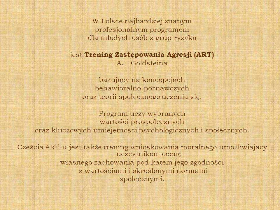 W Polsce najbardziej znanym profesjonalnym programem dla młodych osób z grup ryzyka jest Trening Zastępowania Agresji (ART) A.Goldsteina bazujący na k