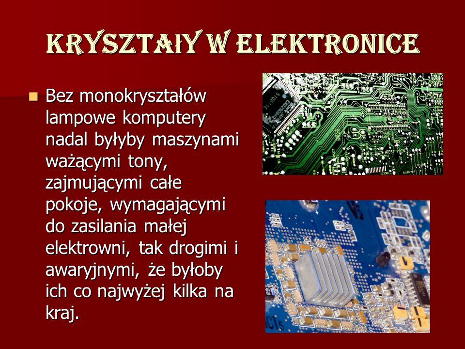 Kryszta ł y w elektronice Bez monokryształów lampowe komputery nadal byłyby maszynami ważącymi tony, zajmującymi całe pokoje, wymagającymi do zasilani