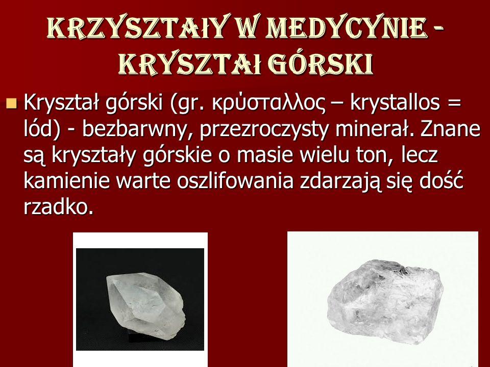 Krzyszta ł y w medycynie - kryszta ł górski Kryształ górski (gr. κρύσταλλος – krystallos = lód) - bezbarwny, przezroczysty minerał. Znane są kryształy