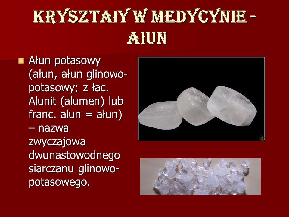 Kryszta ł y w medycynie - a ł un Ałun potasowy (ałun, ałun glinowo- potasowy; z łac. Alunit (alumen) lub franc. alun = ałun) – nazwa zwyczajowa dwunas