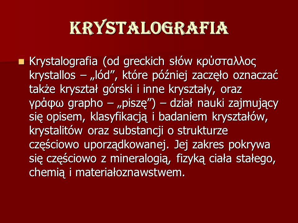Krystalografia Krystalografia (od greckich słów κρύσταλλος krystallos – lód, które później zaczęło oznaczać także kryształ górski i inne kryształy, or