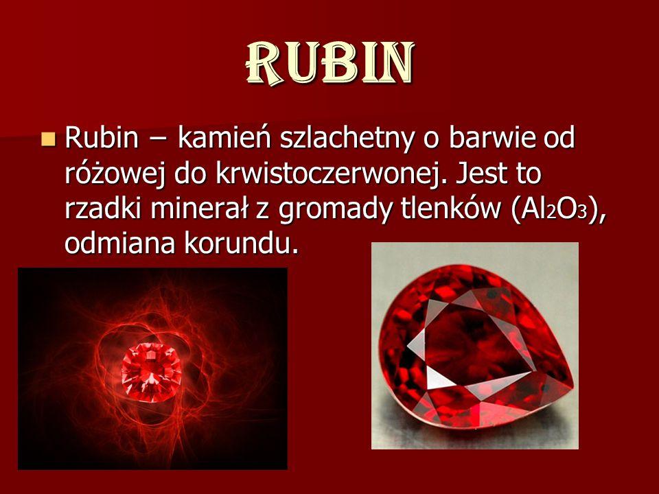 Rubin Rubin kamień szlachetny o barwie od różowej do krwistoczerwonej. Jest to rzadki minerał z gromady tlenków (Al 2 O 3 ), odmiana korundu. Rubin ka