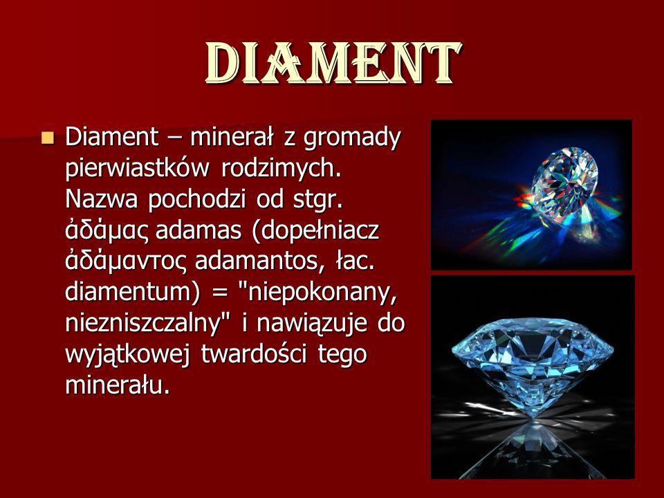 Diament Diament – minerał z gromady pierwiastków rodzimych. Nazwa pochodzi od stgr. δάμας adamas (dopełniacz δάμαντος adamantos, łac. diamentum) =
