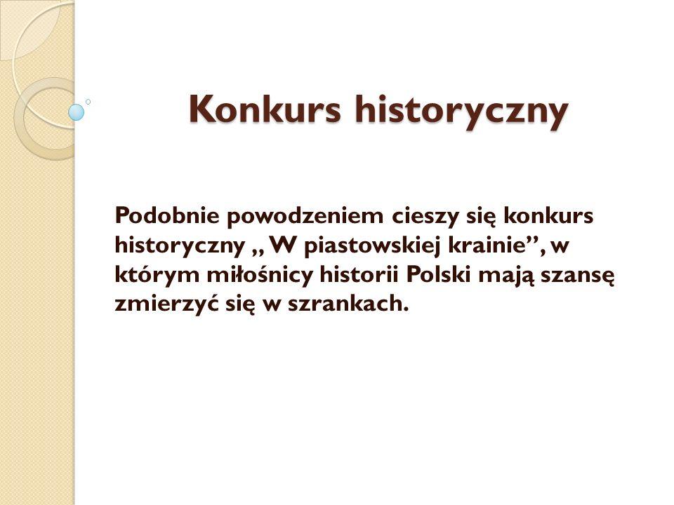 Konkurs historyczny Podobnie powodzeniem cieszy się konkurs historyczny W piastowskiej krainie, w którym miłośnicy historii Polski mają szansę zmierzy