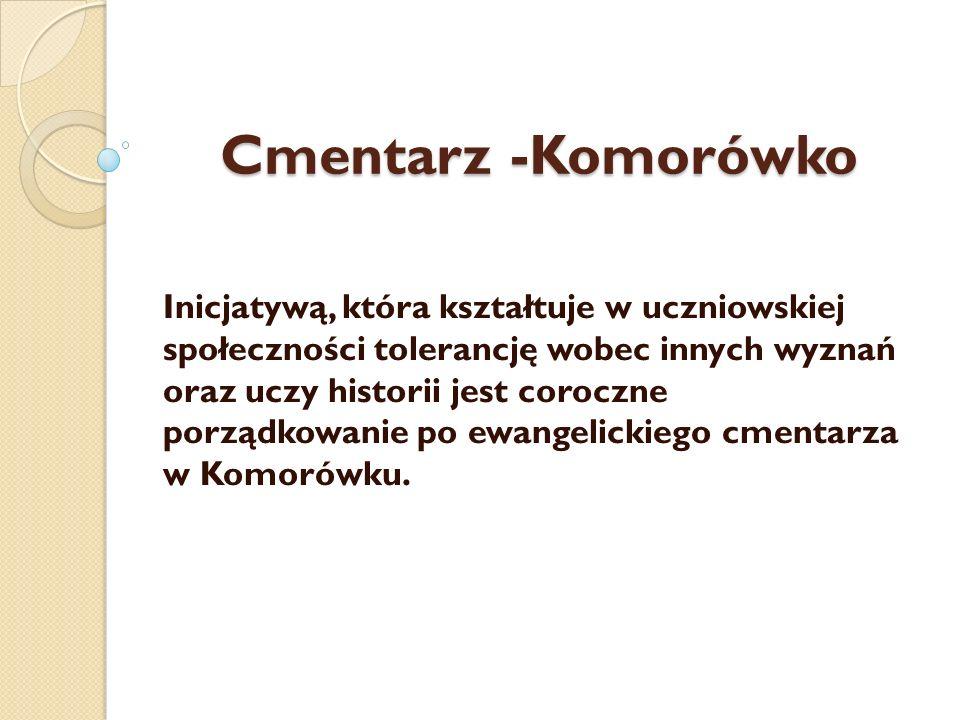 Cmentarz -Komorówko Inicjatywą, która kształtuje w uczniowskiej społeczności tolerancję wobec innych wyznań oraz uczy historii jest coroczne porządkow
