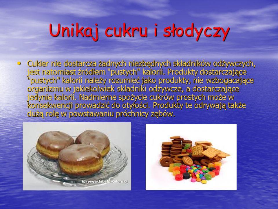 Unikaj cukru i słodyczy Cukier nie dostarcza żadnych niezbędnych składników odżywczych, jest natomiast źródłem