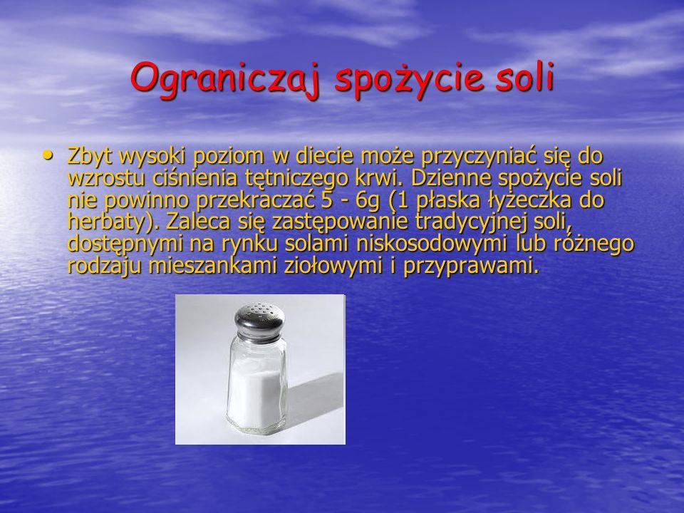 Ograniczaj spożycie soli Zbyt wysoki poziom w diecie może przyczyniać się do wzrostu ciśnienia tętniczego krwi. Dzienne spożycie soli nie powinno prze