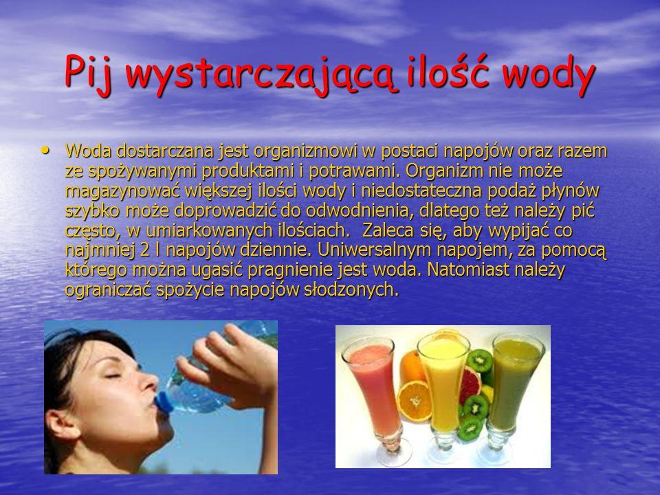Pij wystarczającą ilość wody Woda dostarczana jest organizmowi w postaci napojów oraz razem ze spożywanymi produktami i potrawami. Organizm nie może m