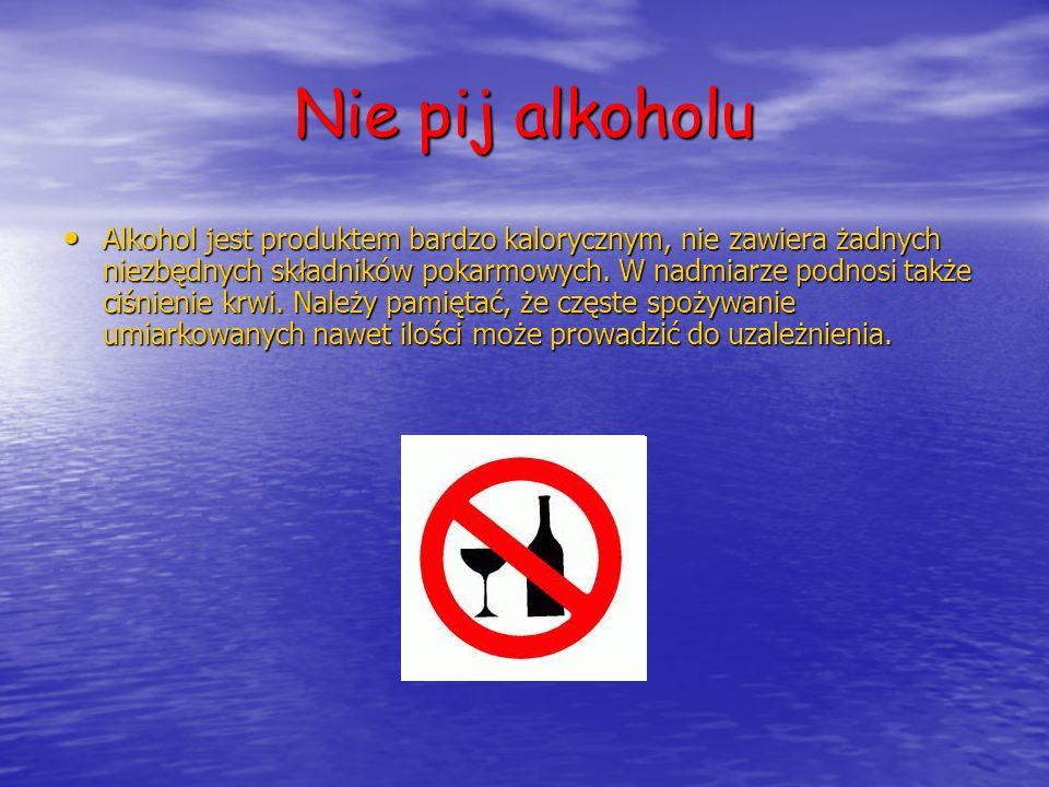 Nie pij alkoholu Alkohol jest produktem bardzo kalorycznym, nie zawiera żadnych niezbędnych składników pokarmowych. W nadmiarze podnosi także ciśnieni