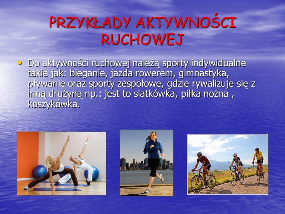 PRZYKŁADY AKTYWNOŚCI RUCHOWEJ Do aktywności ruchowej należą sporty indywidualne takie jak: bieganie, jazda rowerem, gimnastyka, pływanie oraz sporty z