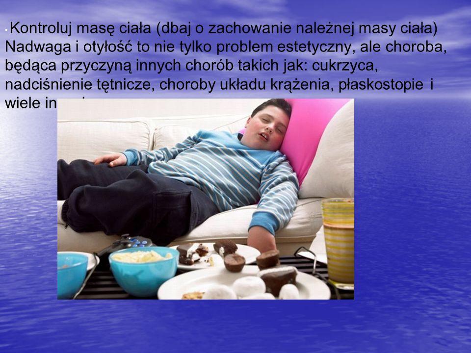 Kontroluj masę ciała (dbaj o zachowanie należnej masy ciała) Nadwaga i otyłość to nie tylko problem estetyczny, ale choroba, będąca przyczyną innych c