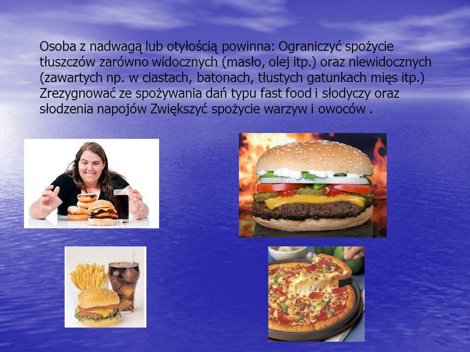 Osoba z nadwagą lub otyłością powinna: Ograniczyć spożycie tłuszczów zarówno widocznych (masło, olej itp.) oraz niewidocznych (zawartych np. w ciastac