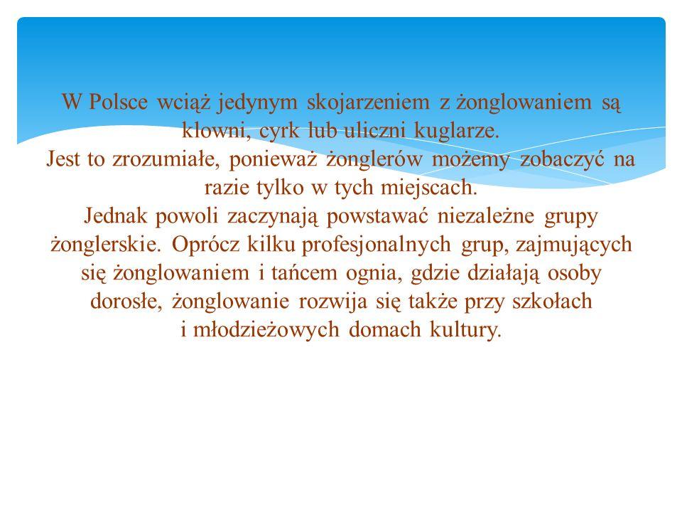 W Polsce wciąż jedynym skojarzeniem z żonglowaniem są klowni, cyrk lub uliczni kuglarze. Jest to zrozumiałe, ponieważ żonglerów możemy zobaczyć na raz