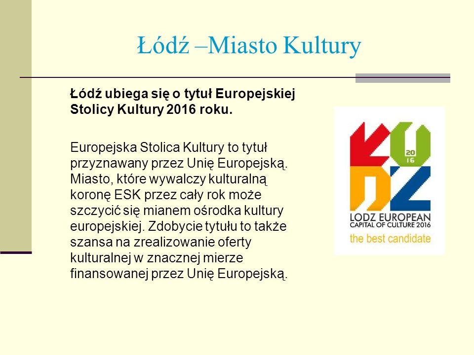 Łódź –Miasto Kultury Łódź ubiega się o tytuł Europejskiej Stolicy Kultury 2016 roku. Europejska Stolica Kultury to tytuł przyznawany przez Unię Europe