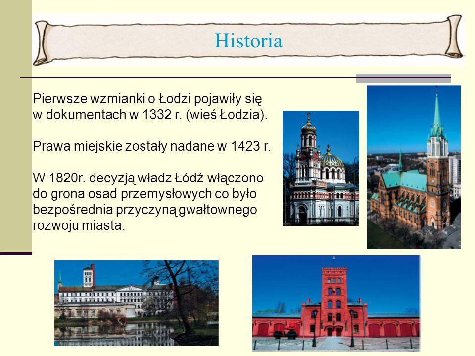 Historia Pierwsze wzmianki o Łodzi pojawiły się w dokumentach w 1332 r. (wieś Łodzia). Prawa miejskie zostały nadane w 1423 r. W 1820r. decyzją władz