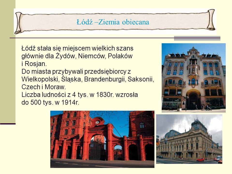 Łódź –Ziemia obiecana Łódź stała się miejscem wielkich szans głównie dla Żydów, Niemców, Polaków i Rosjan. Do miasta przybywali przedsiębiorcy z Wielk