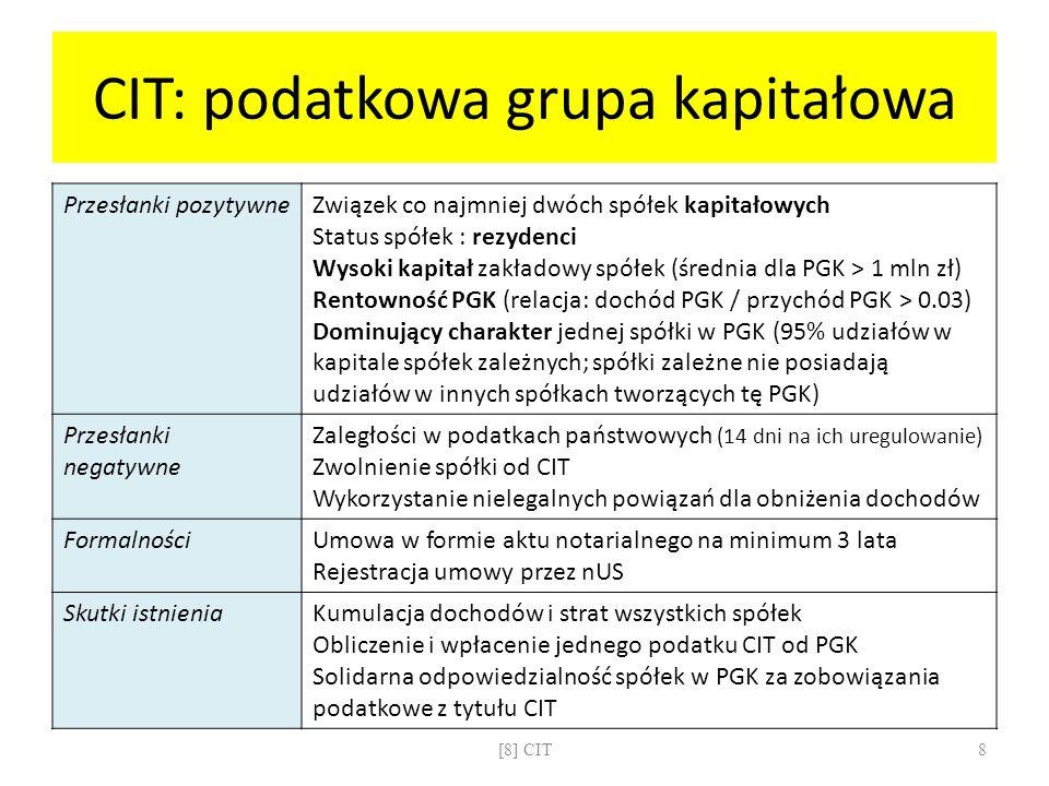 CIT: obowiązek podatkowy Rezydenci Siedziba spółki na terenie RP CIT płacony od wszystkich dochodów: polskich i światowych Unikanie podwójnego opodatkowania: proporcjonalne odliczenie podatku uiszczonego za granicą Nierezydenci Siedziba spółki poza granicami RP CIT płacony od dochodów uzyskanych na terytorium RP [8] CIT9