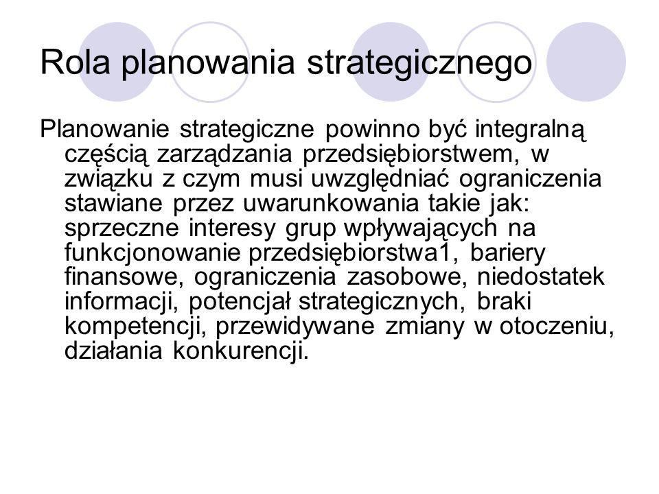 Rola planowania strategicznego Planowanie strategiczne powinno być integralną częścią zarządzania przedsiębiorstwem, w związku z czym musi uwzględniać ograniczenia stawiane przez uwarunkowania takie jak: sprzeczne interesy grup wpływających na funkcjonowanie przedsiębiorstwa1, bariery finansowe, ograniczenia zasobowe, niedostatek informacji, potencjał strategicznych, braki kompetencji, przewidywane zmiany w otoczeniu, działania konkurencji.