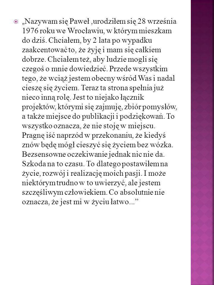 Nazywam się Paweł,urodziłem się 28 września 1976 roku we Wrocławiu, w którym mieszkam do dziś. Chciałem, by 2 lata po wypadku zaakcentować to, że żyję