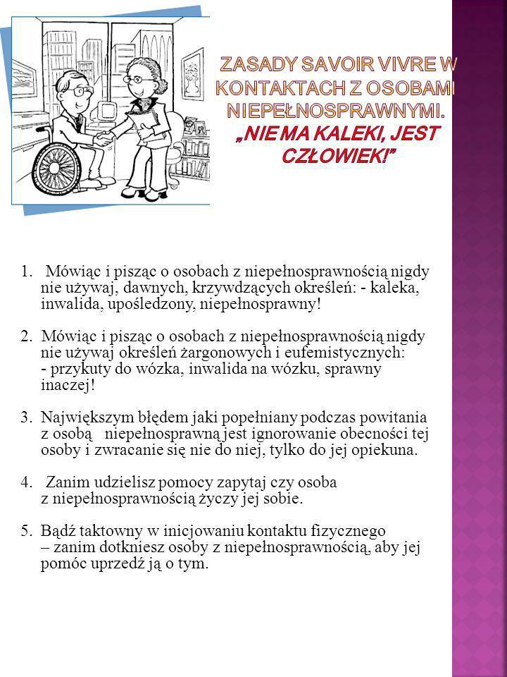 1. Mówiąc i pisząc o osobach z niepełnosprawnością nigdy nie używaj, dawnych, krzywdzących określeń: - kaleka, inwalida, upośledzony, niepełnosprawny!