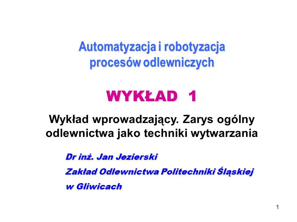 1 Automatyzacja i robotyzacja procesów odlewniczych WYKŁAD 1 Wykład wprowadzający. Zarys ogólny odlewnictwa jako techniki wytwarzania Dr inż. Jan Jezi