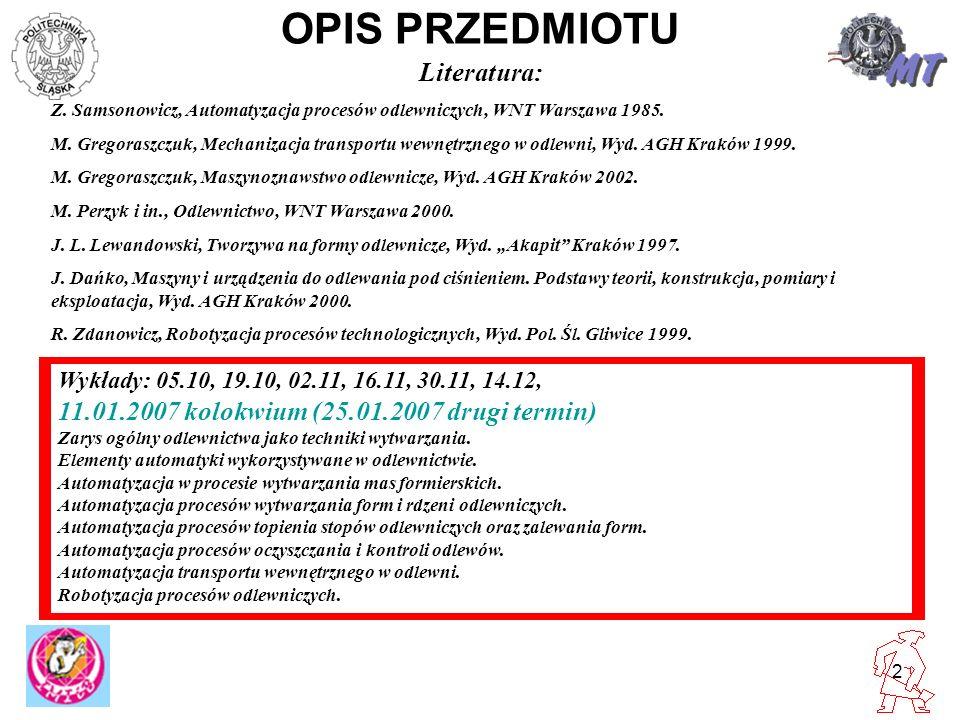 2 OPIS PRZEDMIOTU Wykłady: 05.10, 19.10, 02.11, 16.11, 30.11, 14.12, 11.01.2007 kolokwium (25.01.2007 drugi termin) Zarys ogólny odlewnictwa jako tech