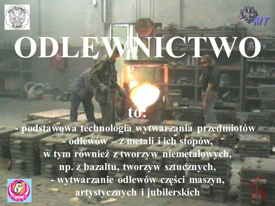 3 ODLEWNICTWO to: - podstawowa technologia wytwarzania przedmiotów - odlewów – z metali i ich stopów, w tym również z tworzyw niemetalowych, np. z baz