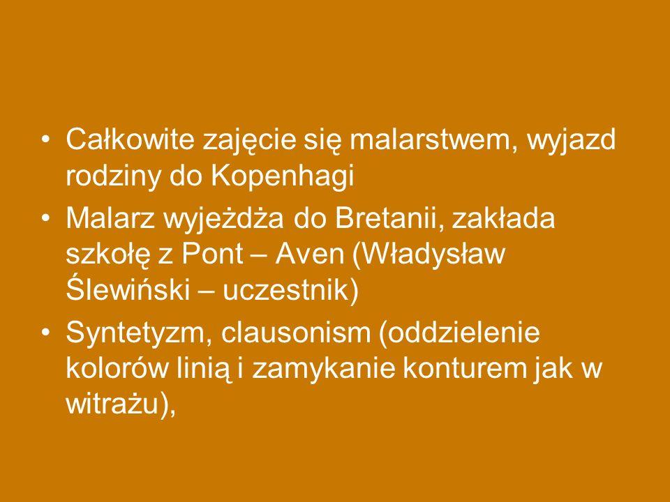 Całkowite zajęcie się malarstwem, wyjazd rodziny do Kopenhagi Malarz wyjeżdża do Bretanii, zakłada szkołę z Pont – Aven (Władysław Ślewiński – uczestn