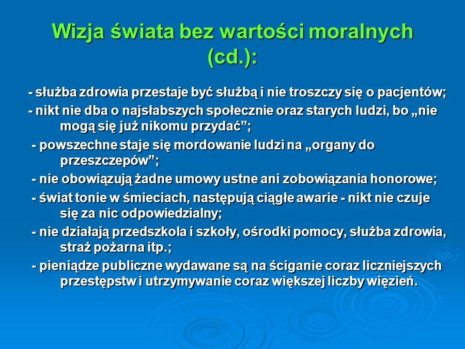 Wizja świata bez wartości moralnych (cd.): - służba zdrowia przestaje być służbą i nie troszczy się o pacjentów; - służba zdrowia przestaje być służbą