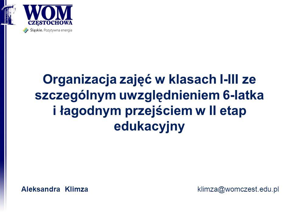 Organizacja zajęć w klasach I-III ze szczególnym uwzględnieniem 6-latka i łagodnym przejściem w II etap edukacyjny Aleksandra Klimzaklimza@womczest.edu.pl