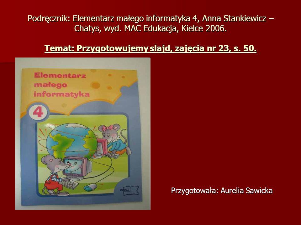 Podręcznik: Elementarz małego informatyka 4, Anna Stankiewicz – Chatys, wyd. MAC Edukacja, Kielce 2006. Temat: Przygotowujemy slajd, zajęcia nr 23, s.
