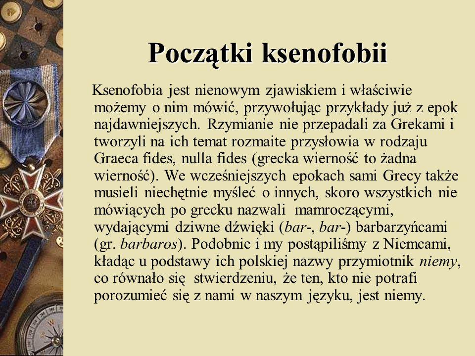 Początki ksenofobii Ksenofobia jest nienowym zjawiskiem i właściwie możemy o nim mówić, przywołując przykłady już z epok najdawniejszych. Rzymianie ni