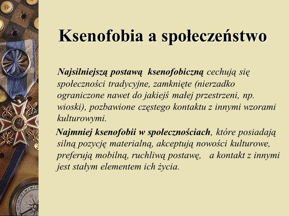 Ksenofobia a społeczeństwo Najsilniejszą postawą ksenofobiczną cechują się społeczności tradycyjne, zamknięte (nierzadko ograniczone nawet do jakiejś