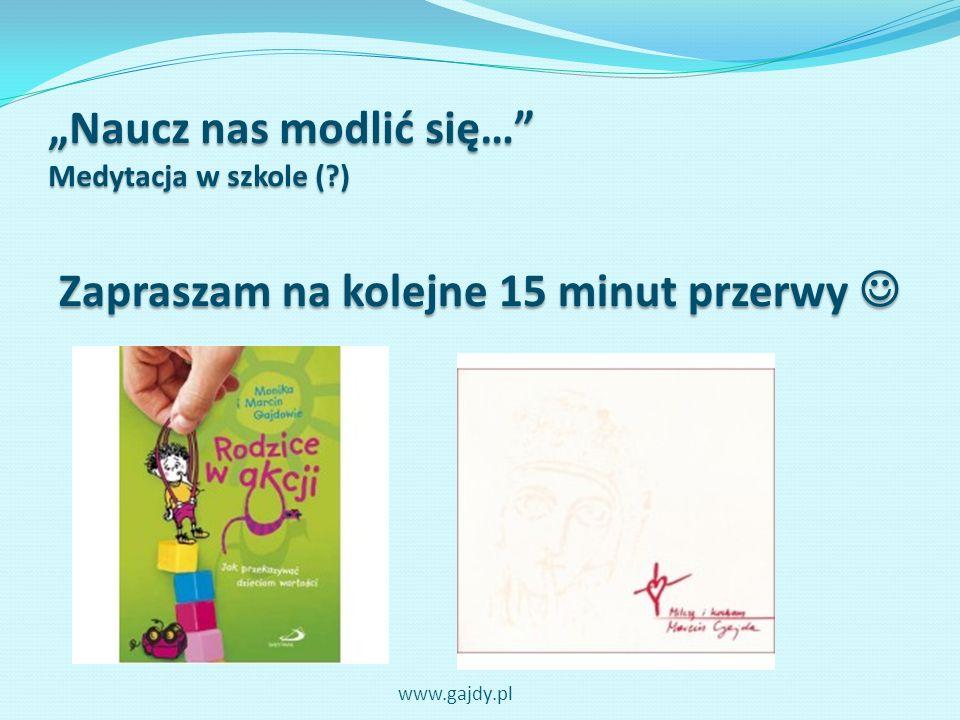 Naucz nas modlić się… Medytacja w szkole (?) Zapraszam na kolejne 15 minut przerwy Zapraszam na kolejne 15 minut przerwy www.gajdy.pl