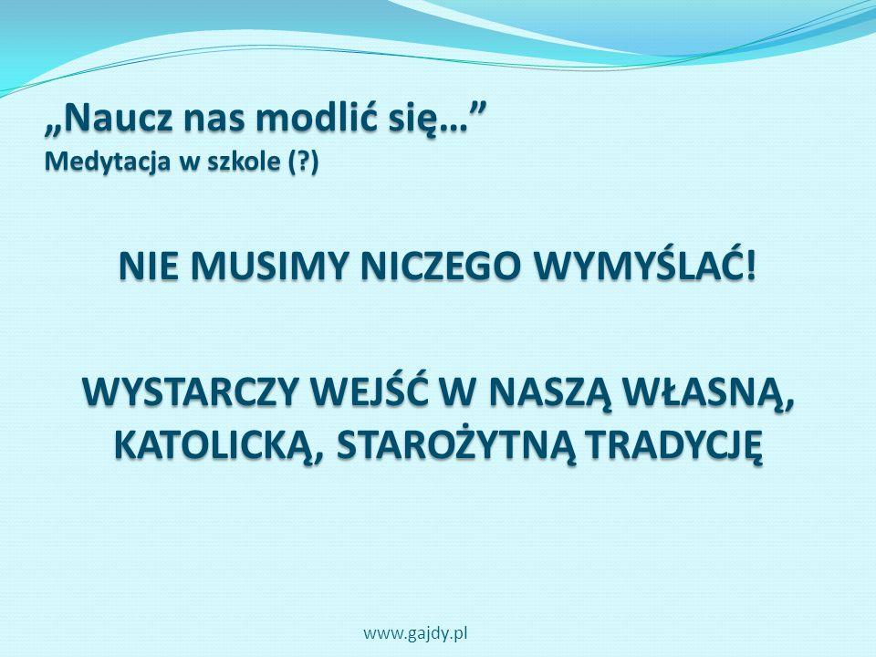 Naucz nas modlić się… Medytacja w szkole (?) NIE MUSIMY NICZEGO WYMYŚLAĆ! WYSTARCZY WEJŚĆ W NASZĄ WŁASNĄ, KATOLICKĄ, STAROŻYTNĄ TRADYCJĘ www.gajdy.pl